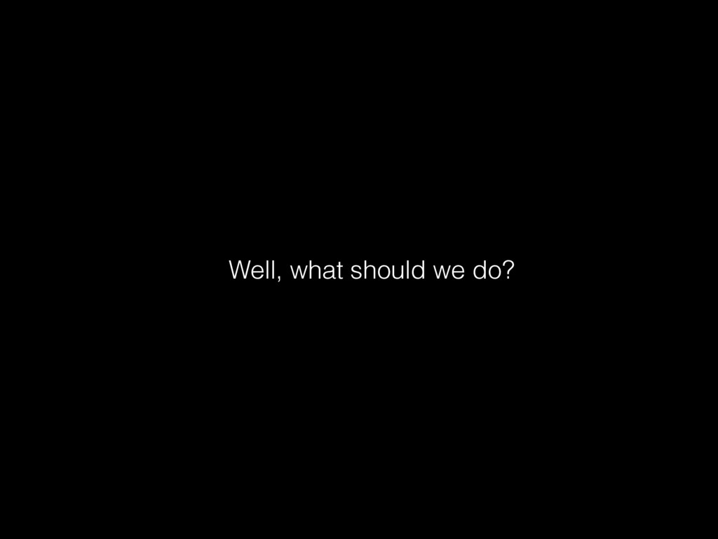 Well, what should we do?