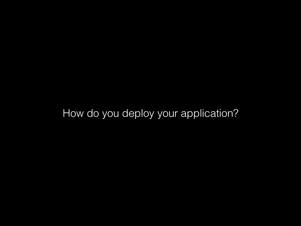 How do you deploy your application?