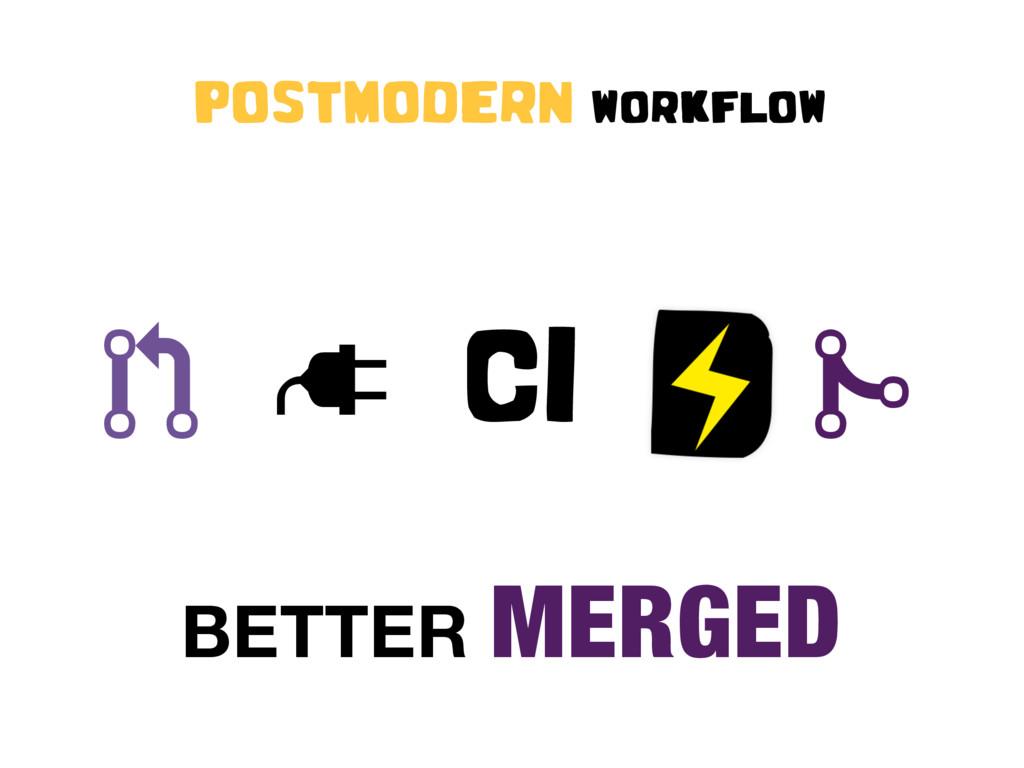 "! "" CI # POSTMODERN WORKFLOW BETTER MERGED"