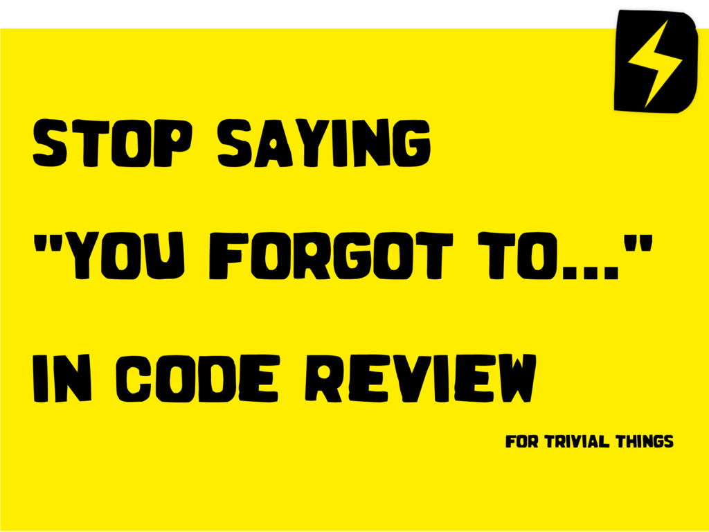 """Stop saying """"You forgot to…"""" in Code Review fo..."""