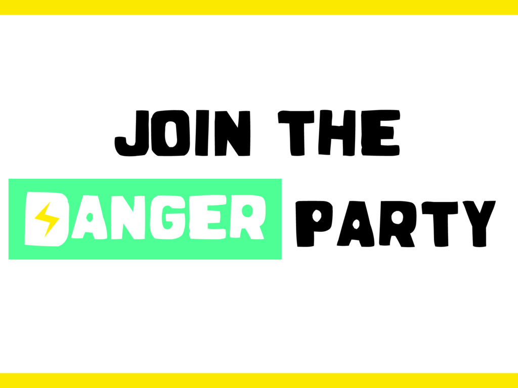 JOIN THE DANGER PARTY