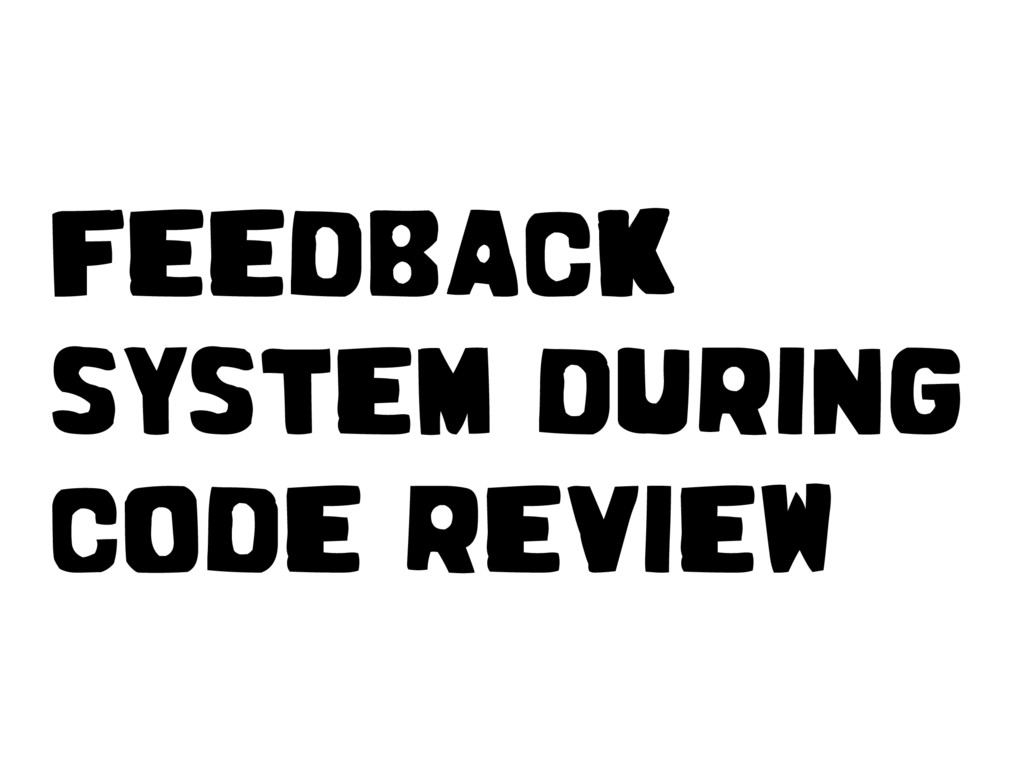 FEEDBACK SYSTEM DURING CODE REVIEW