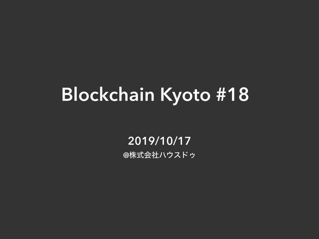 Blockchain Kyoto #18 2019/10/17 @גࣜձࣾϋευΡ