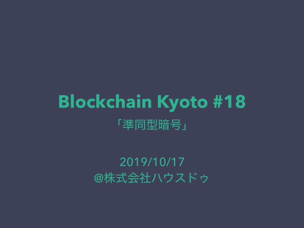 Blockchain Kyoto #18 ʮ४ಉܕ҉߸ʯ 2019/10/17 @גࣜձࣾϋ...