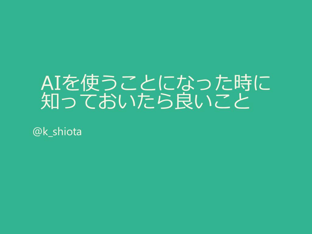 AIを使うことになった時に 知っておいたら良いこと @k_shiota