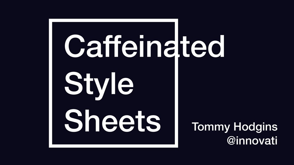 Caffeinated Style Sheets Tommy Hodgins @innovati