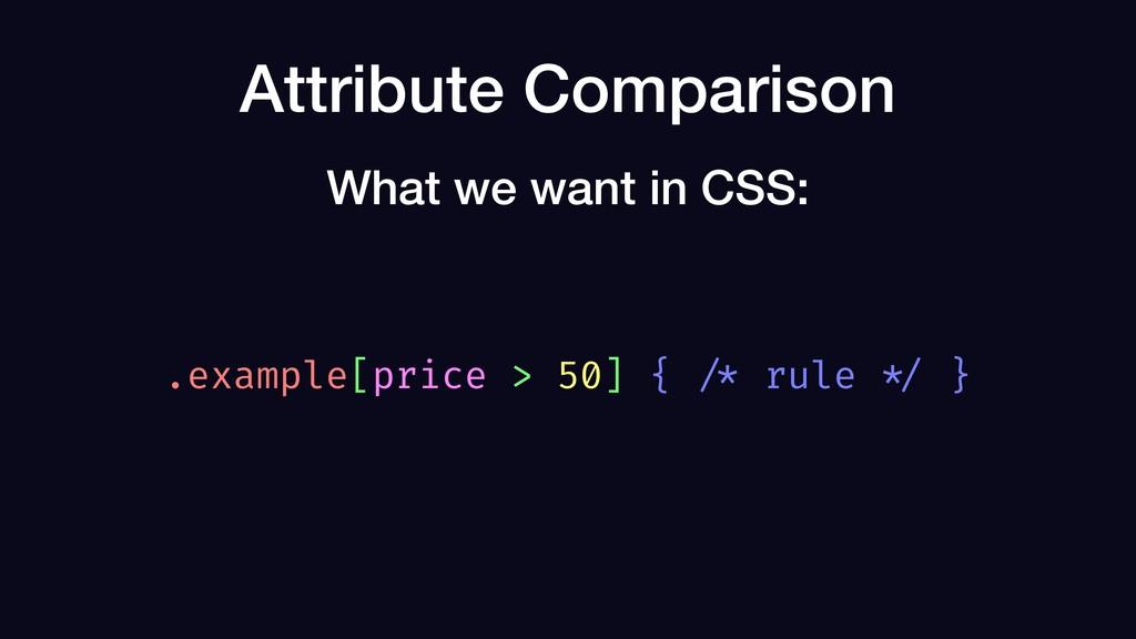 Attribute Comparison .example[price > 50] { /* ...