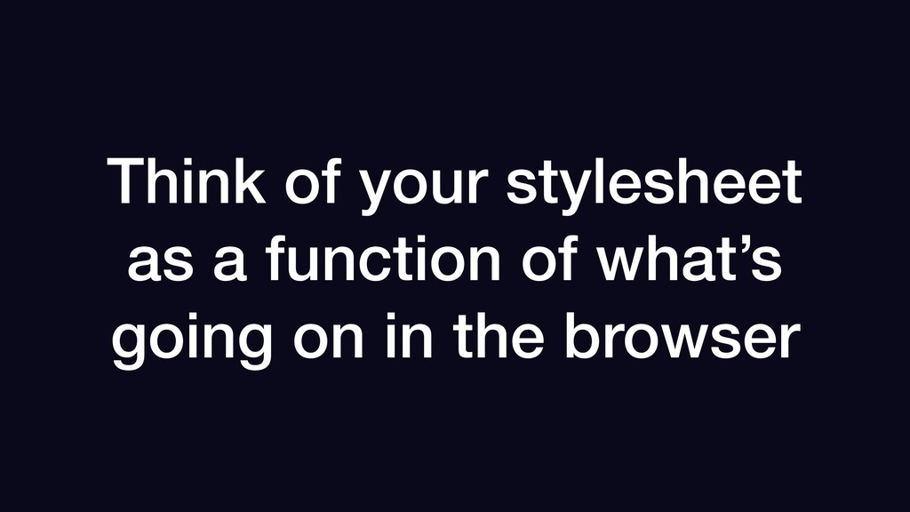 Think of your stylesheet as a function of what'...