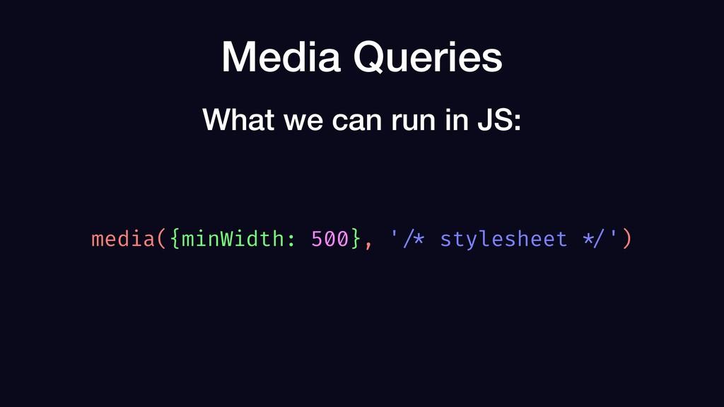 Media Queries media({minWidth: 500}, ' /* style...