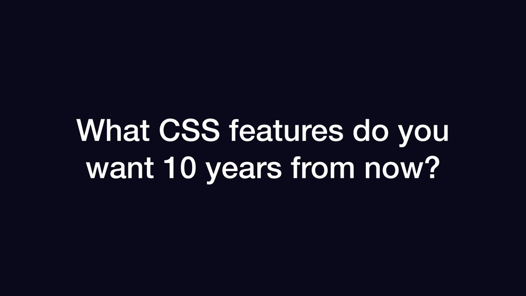 What CSS features do you want 10 years from now?
