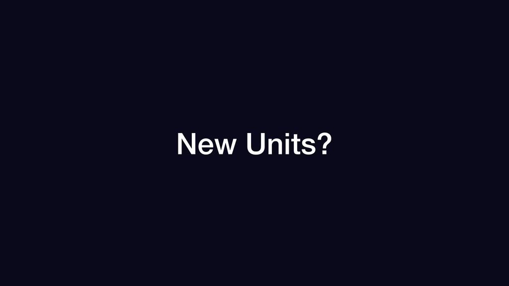 New Units?