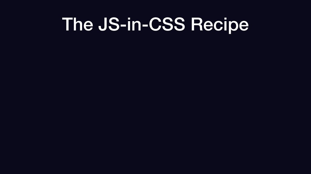 The JS-in-CSS Recipe