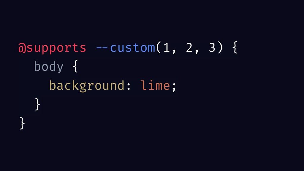@supports --custom(1, 2, 3) { body { background...