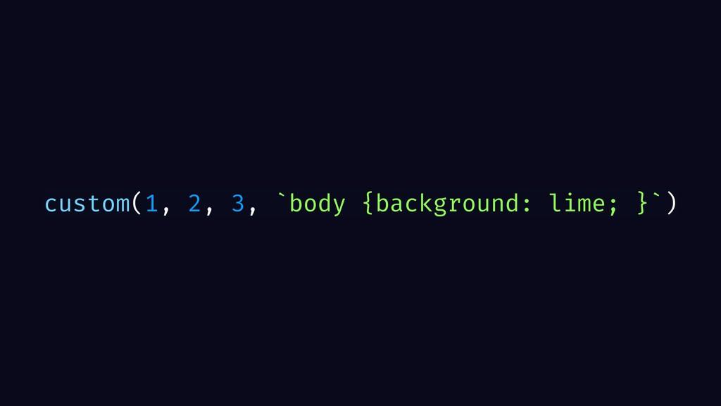 custom(1, 2, 3, `body {background: lime; }`)