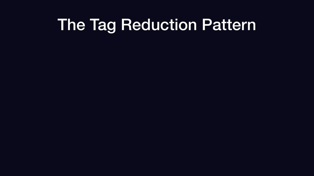 The Tag Reduction Pattern
