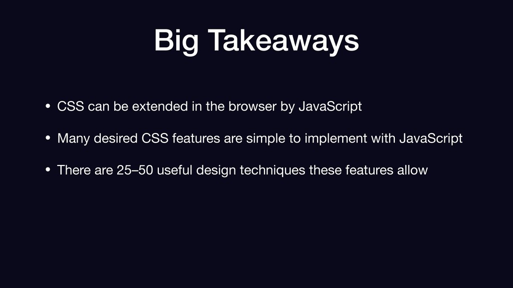 Big Takeaways • CSS can be extended in the brow...