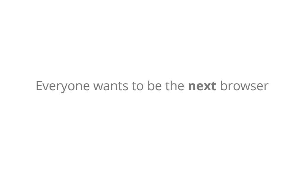 Everyone wants to be the next browser