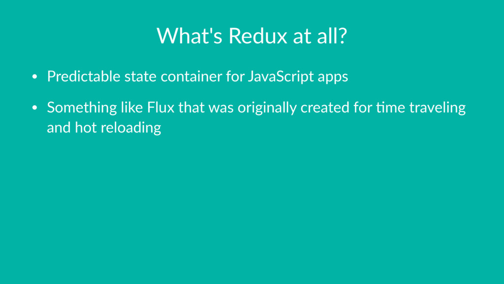What's Redux at all? • Predictable state contai...