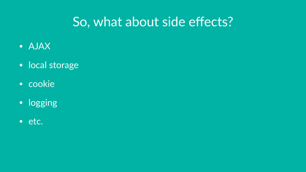 So, what about side effects? • AJAX • local stor...