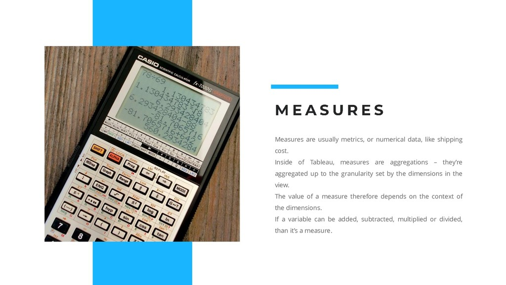 Measures are usually metrics, or numerical data...