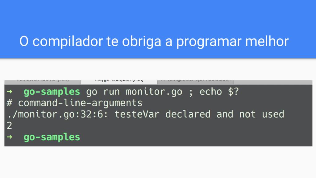 O compilador te obriga a programar melhor
