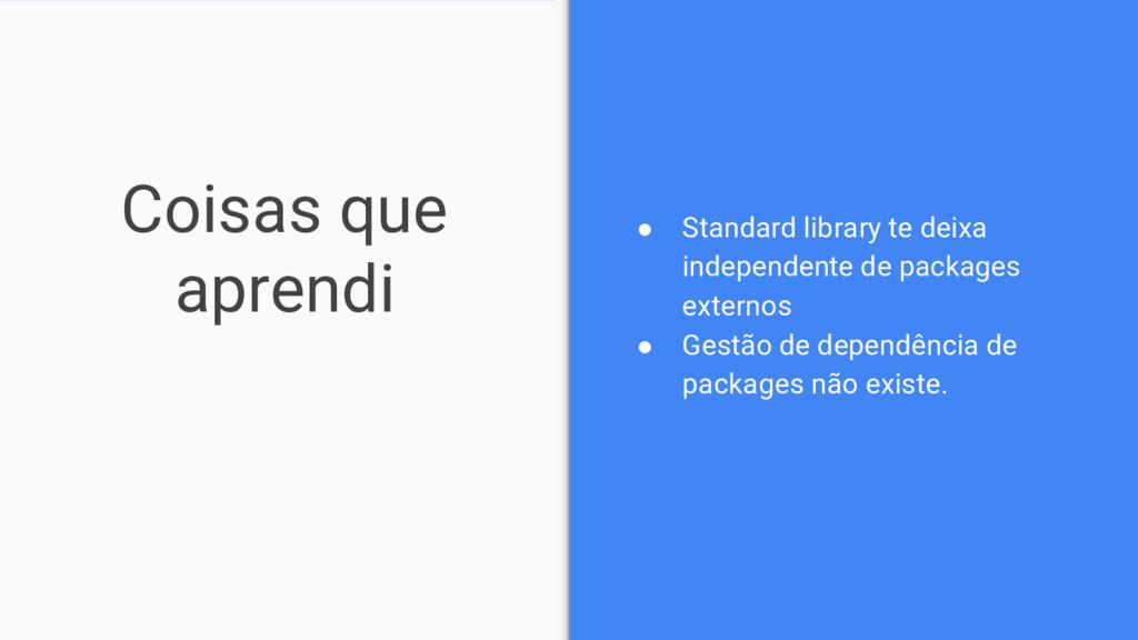 Coisas que aprendi ● Standard library te deixa ...