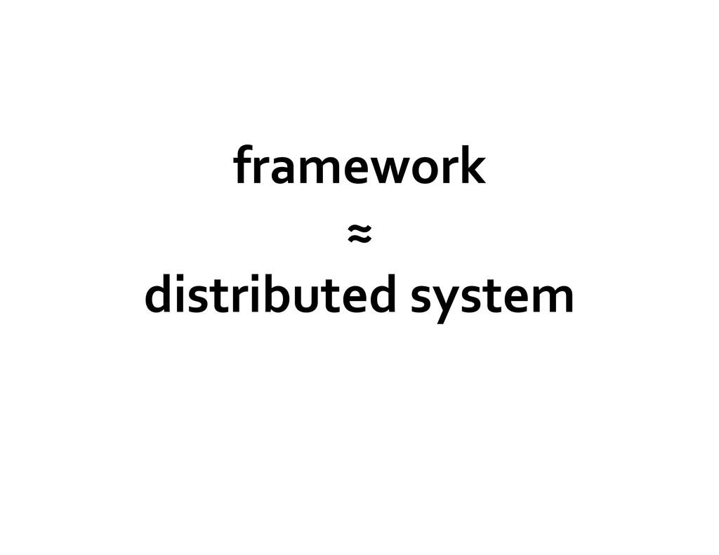 framework  ≈  distributed system