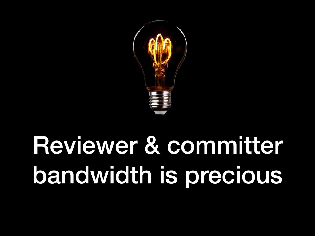 Reviewer & committer bandwidth is precious