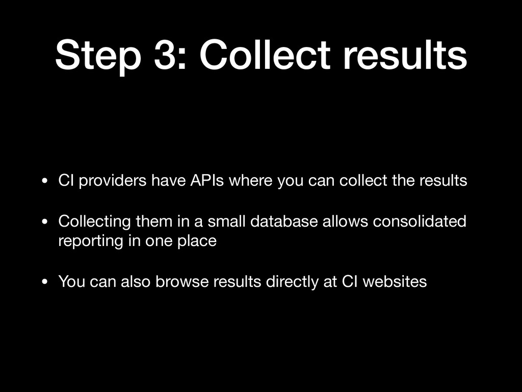 Step 3: Collect results • CI providers have API...