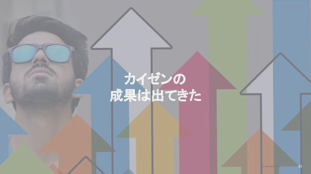 2020/09/19 カイゼンの 成果は出てきた 81 © kaonavi Inc.