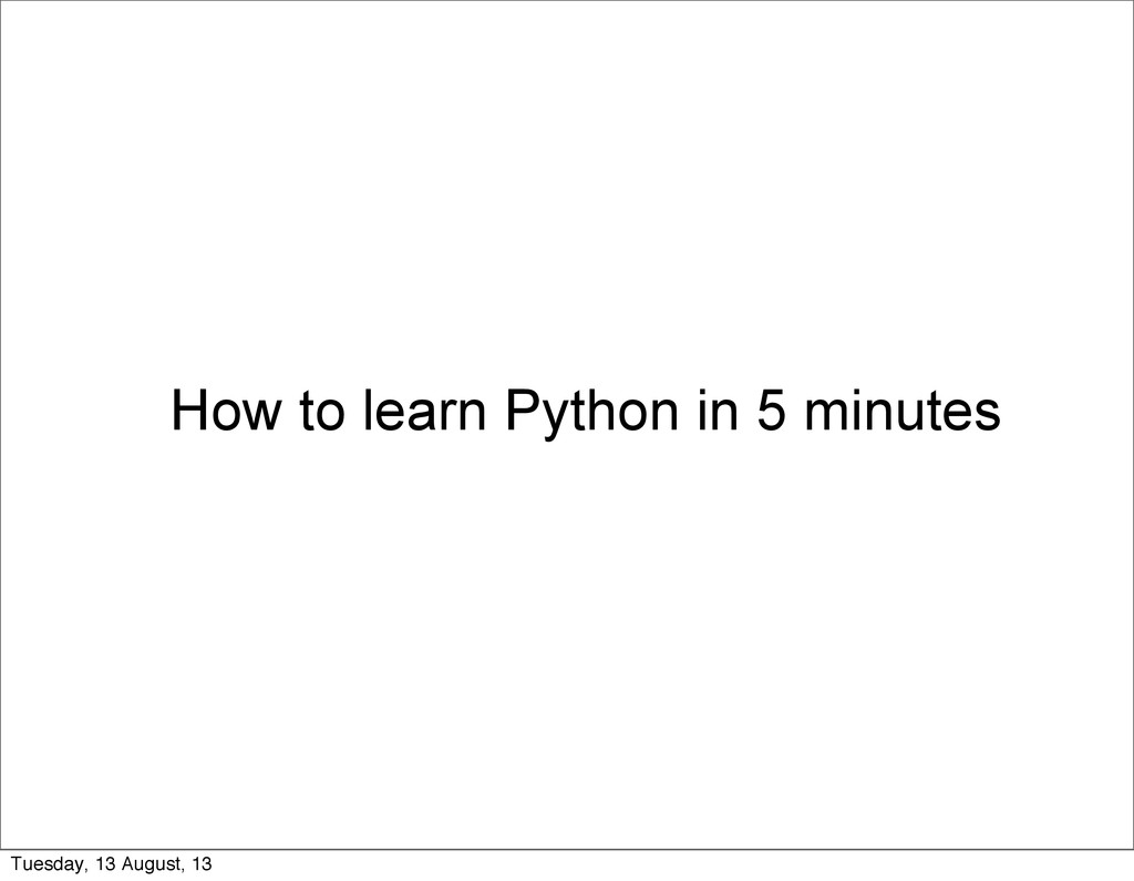 How to learn Python in 5 minutes Tuesday, 13 Au...