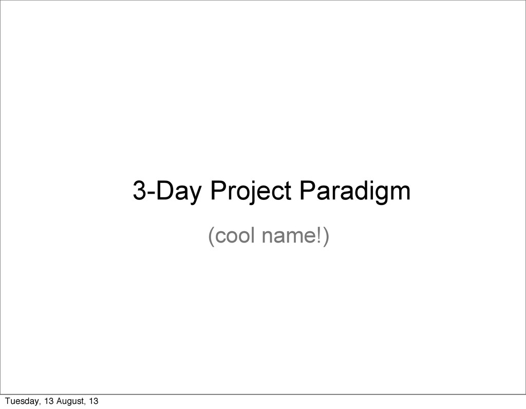 3-Day Project Paradigm (cool name!) Tuesday, 13...