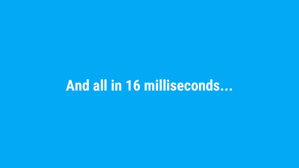 And all in 16 milliseconds...