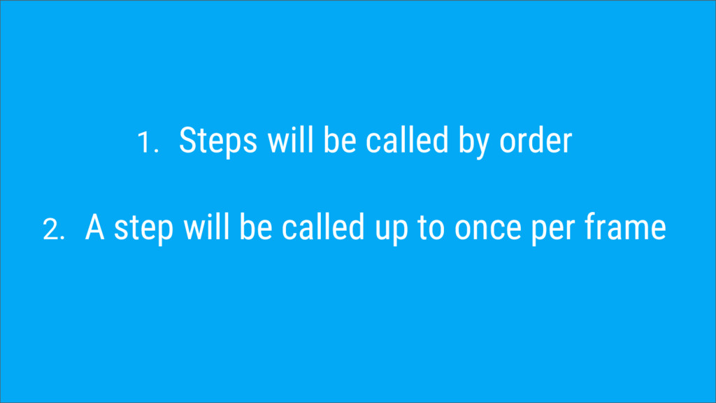 1. Steps will be called by order 2. A step will...