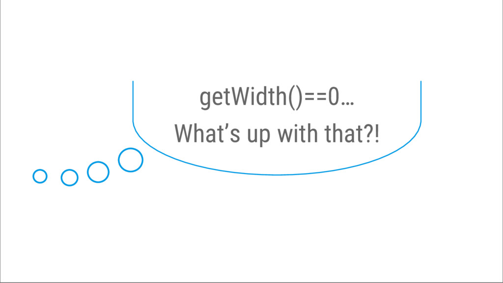 getWidth()==0… What's up with that?!