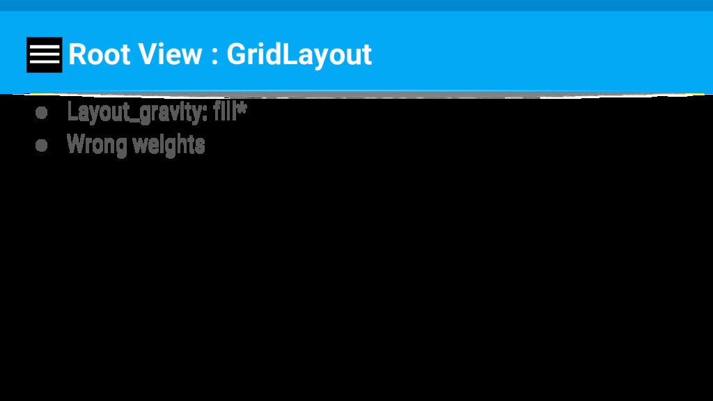 Root View : GridLayout ● Layout_gravity: fill* ...