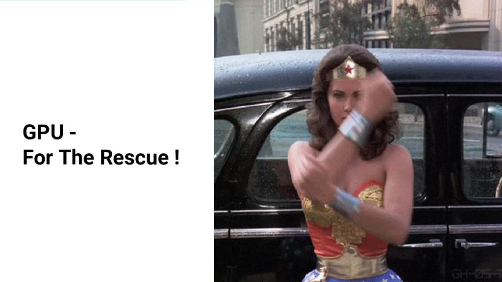 GPU - For The Rescue !