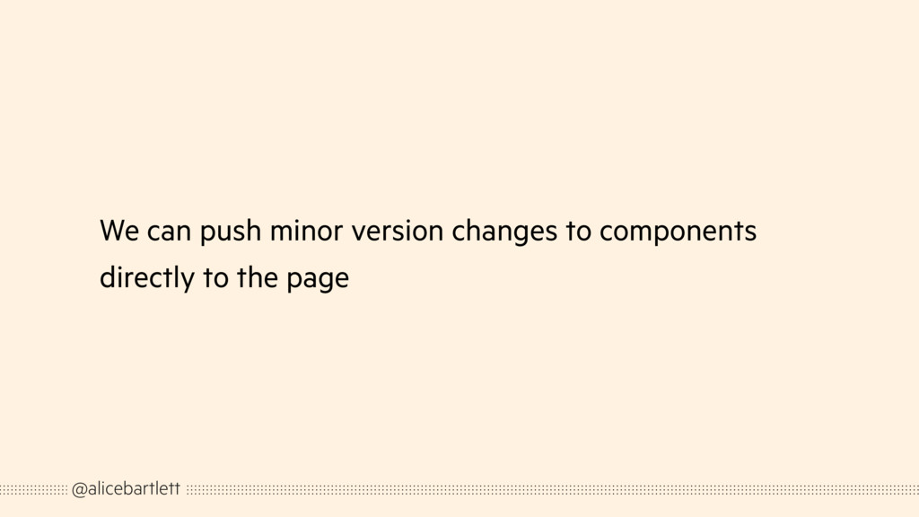 We can push minor version changes to components...