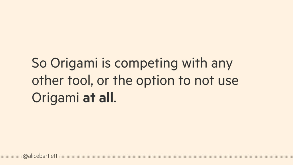 So Origami is competing with any other tool, or...