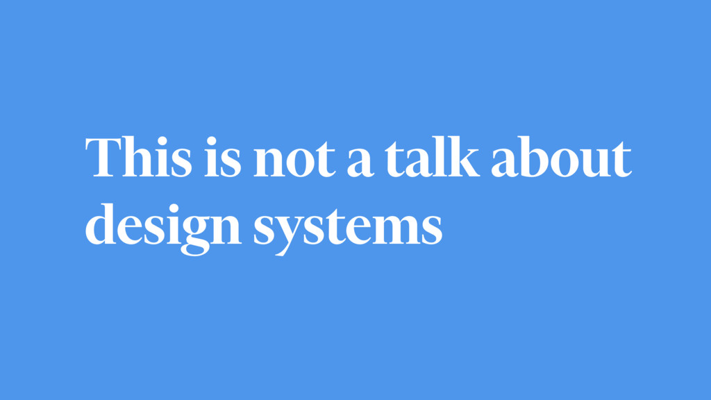 This is not a talk about design systems
