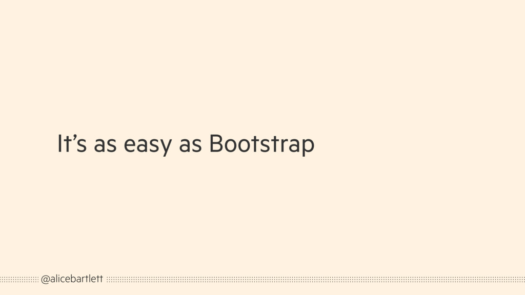 It's as easy as Bootstrap @alicebartlett