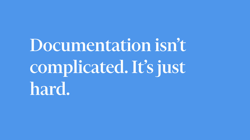 Documentation isn't complicated. It's just hard.