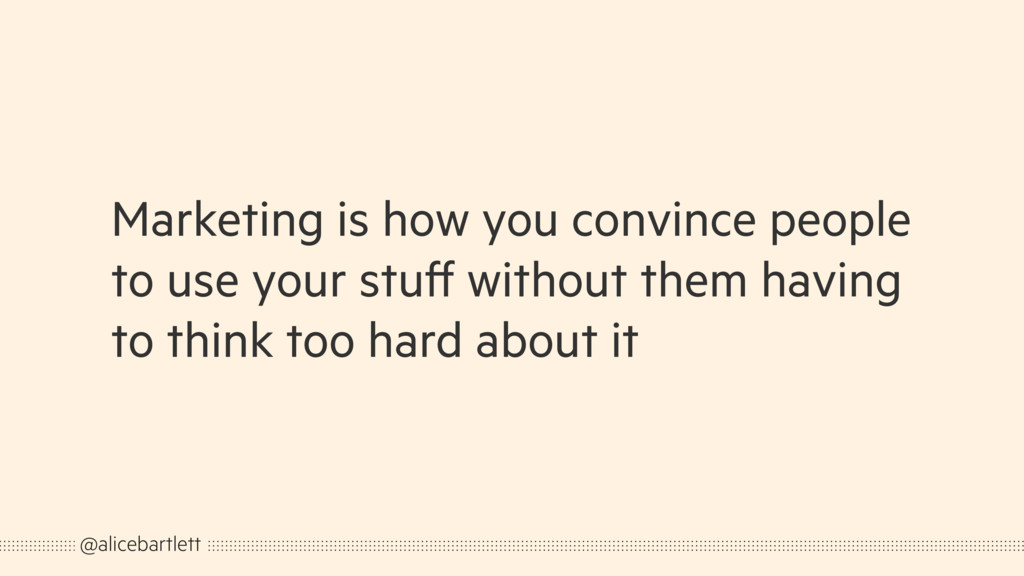 Marketing is how you convince people to use you...