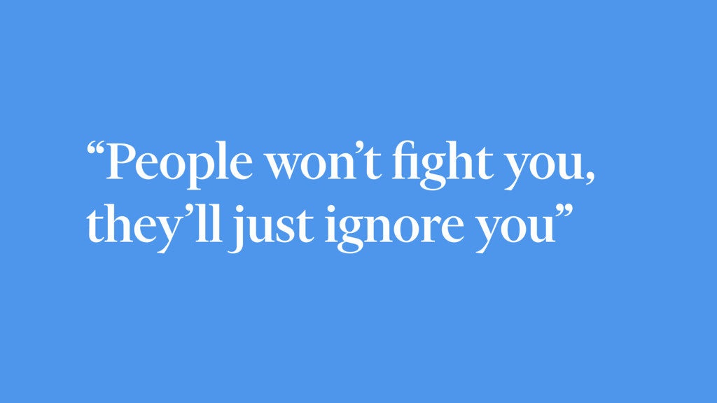 """People won't fight you, they'll just ignore you"""