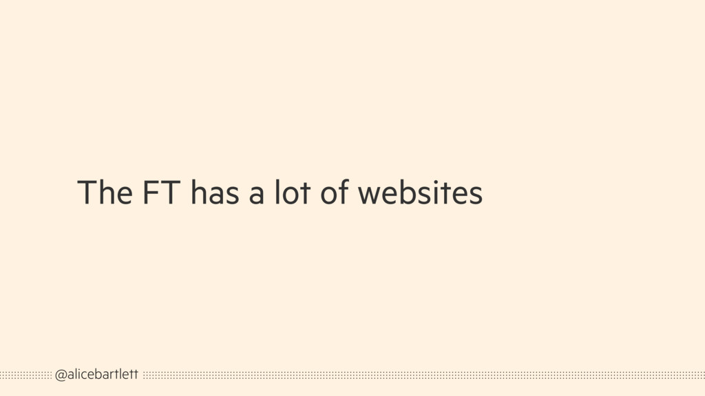 The FT has a lot of websites @alicebartlett