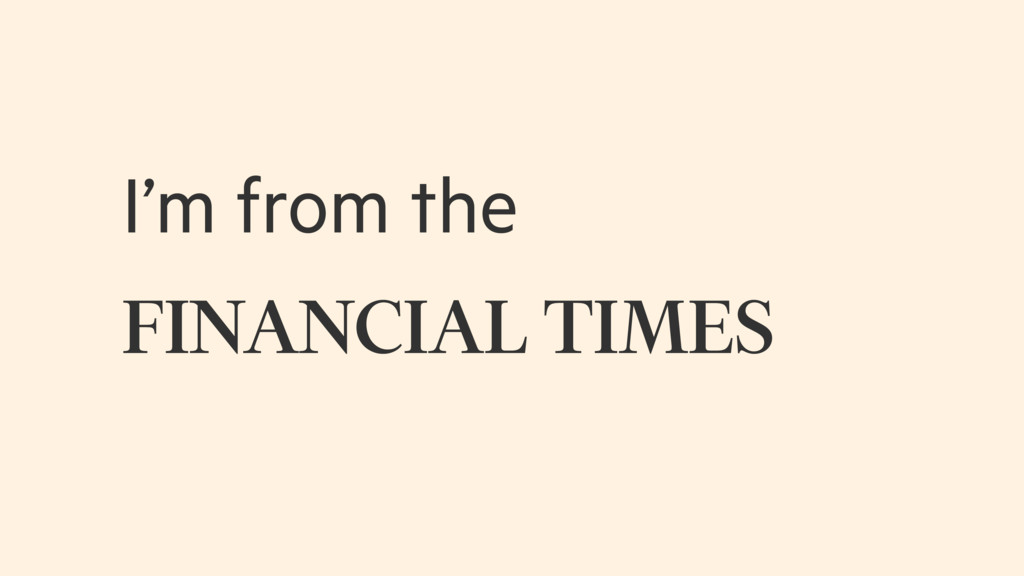 I'm from the FINANCIAL TIMES
