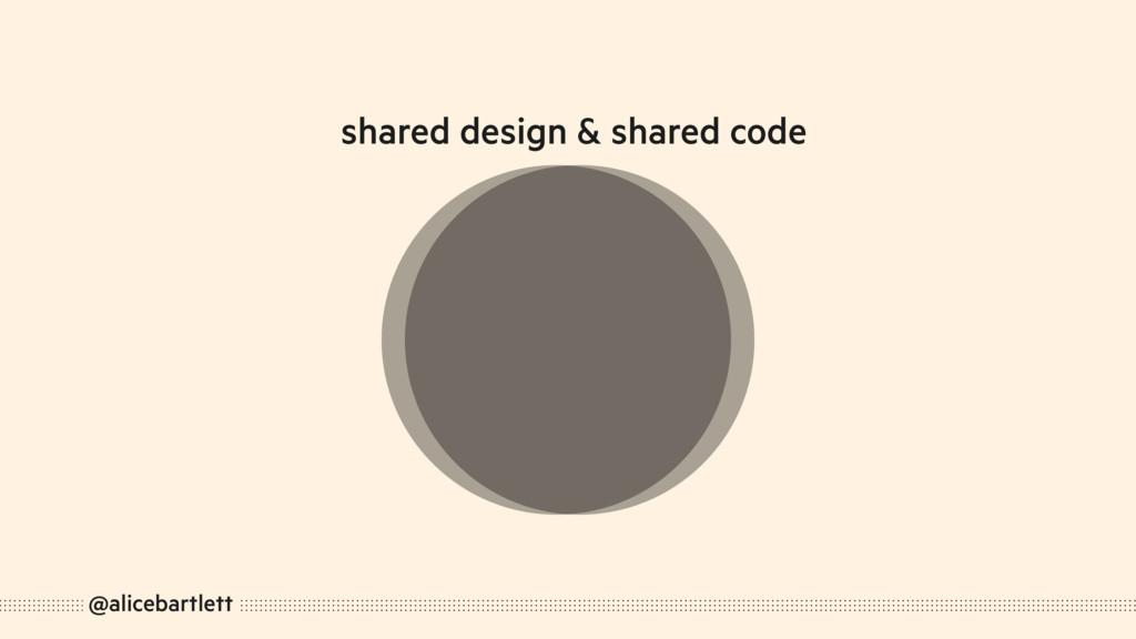 @alicebartlett shared design & shared code