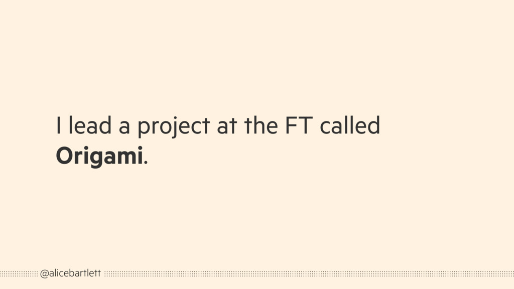 I lead a project at the FT called Origami. @ali...