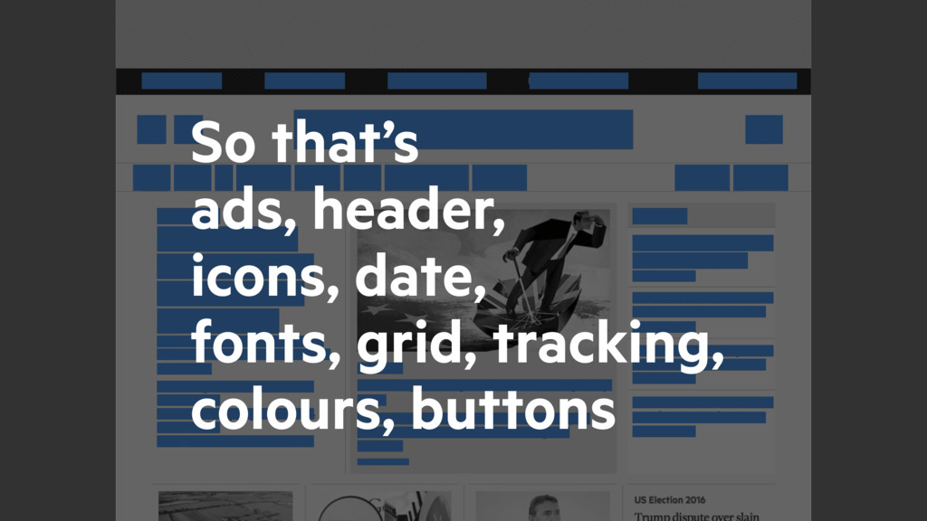 So that's ads, header, icons, date, fonts, grid...
