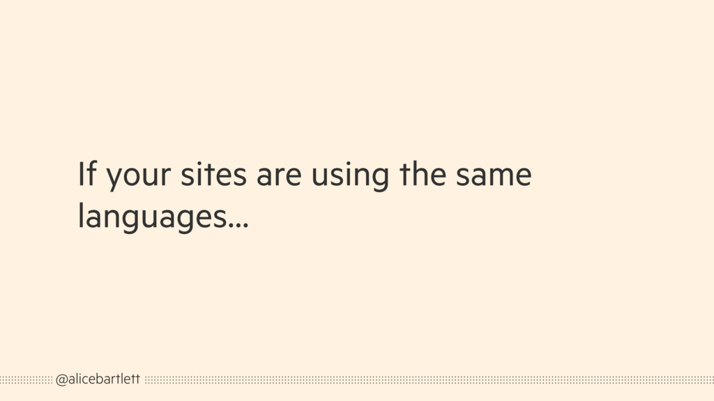 If your sites are using the same languages… @al...